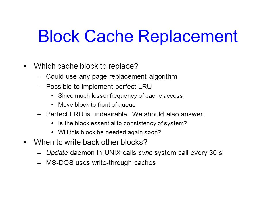 Block Cache Replacement Which cache block to replace? –Could use any page replacement algorithm –Possible to implement perfect LRU Since much lesser f
