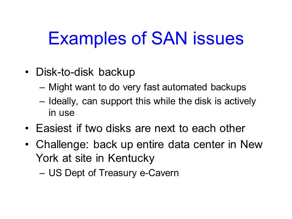 Examples of SAN issues Disk-to-disk backup –Might want to do very fast automated backups –Ideally, can support this while the disk is actively in use Easiest if two disks are next to each other Challenge: back up entire data center in New York at site in Kentucky –US Dept of Treasury e-Cavern
