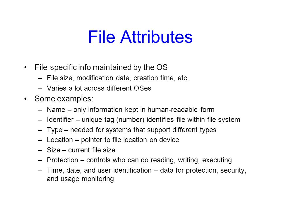 File Attributes File-specific info maintained by the OS –File size, modification date, creation time, etc. –Varies a lot across different OSes Some ex