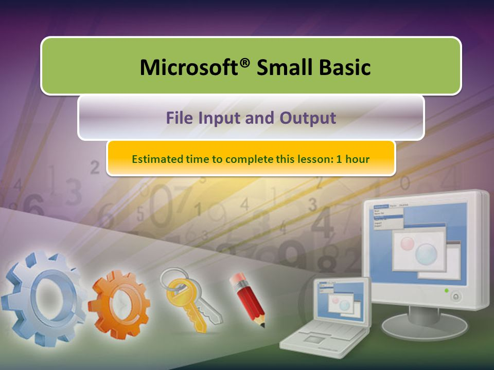 Microsoft® Small Basic File Input and Output Estimated time to complete this lesson: 1 hour