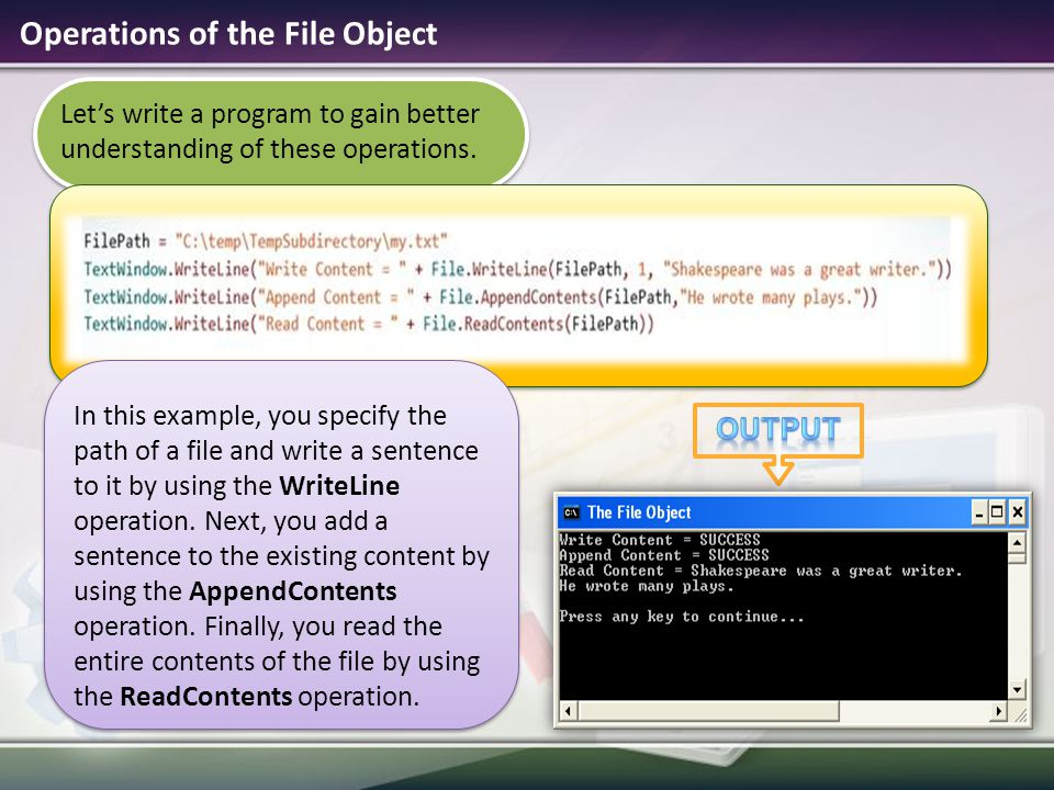 Operations of the File Object Let's write a program to gain better understanding of these operations. In this example, you specify the path of a file