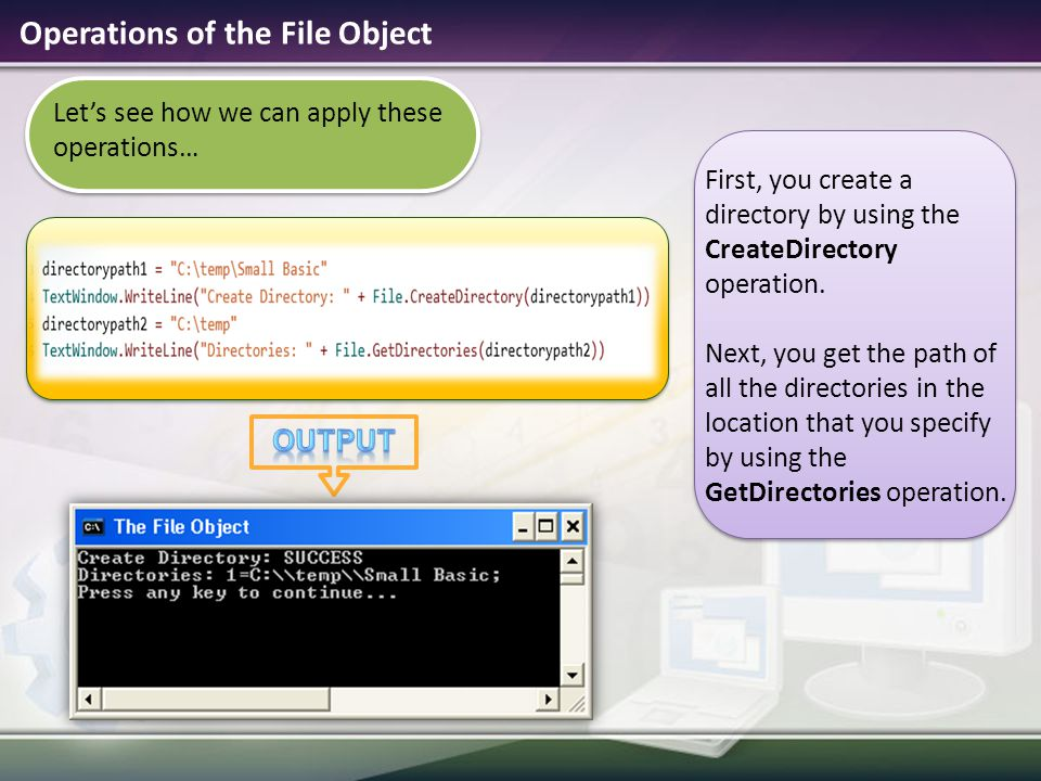 Operations of the File Object Let's see how we can apply these operations… First, you create a directory by using the CreateDirectory operation. Next,