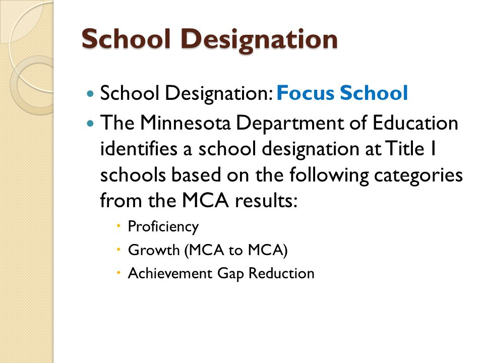 School Designation School Designation: Focus School The Minnesota Department of Education identifies a school designation at Title I schools based on the following categories from the MCA results:  Proficiency  Growth (MCA to MCA)  Achievement Gap Reduction