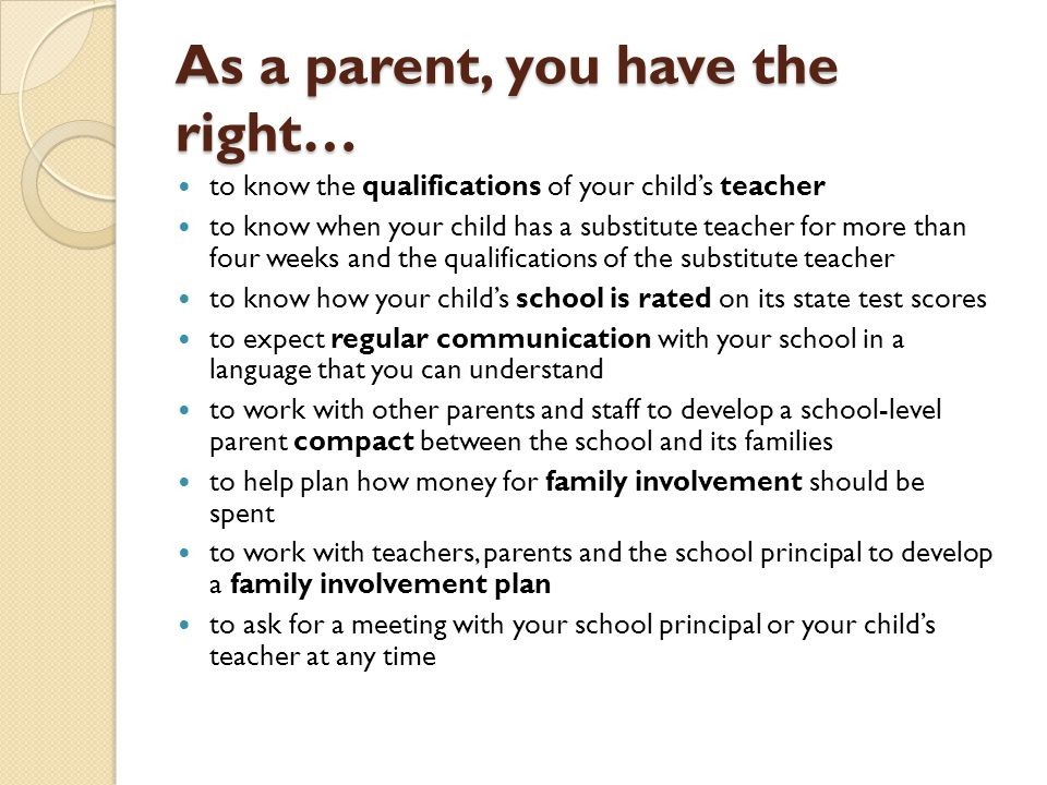 As a parent, you have the right… to know the qualifications of your child's teacher to know when your child has a substitute teacher for more than four weeks and the qualifications of the substitute teacher to know how your child's school is rated on its state test scores to expect regular communication with your school in a language that you can understand to work with other parents and staff to develop a school-level parent compact between the school and its families to help plan how money for family involvement should be spent to work with teachers, parents and the school principal to develop a family involvement plan to ask for a meeting with your school principal or your child's teacher at any time