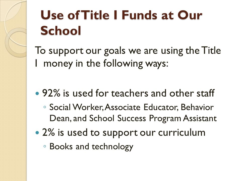 Use of Title I Funds at Our School To support our goals we are using the Title I money in the following ways: 92% is used for teachers and other staff ◦ Social Worker, Associate Educator, Behavior Dean, and School Success Program Assistant 2% is used to support our curriculum ◦ Books and technology