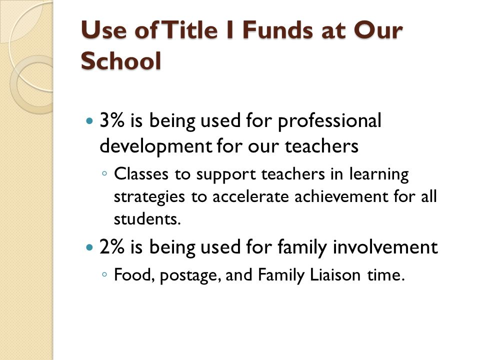 Use of Title I Funds at Our School 3% is being used for professional development for our teachers ◦ Classes to support teachers in learning strategies to accelerate achievement for all students.