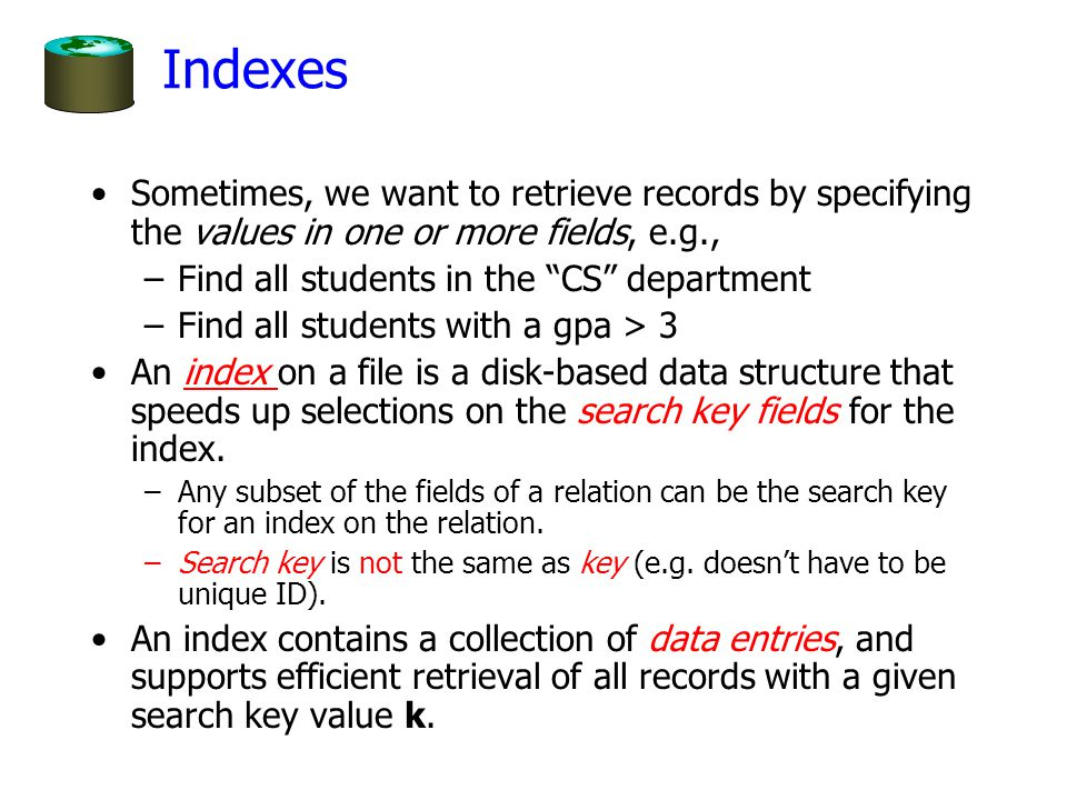 "Indexes Sometimes, we want to retrieve records by specifying the values in one or more fields, e.g., –Find all students in the ""CS"" department –Find a"