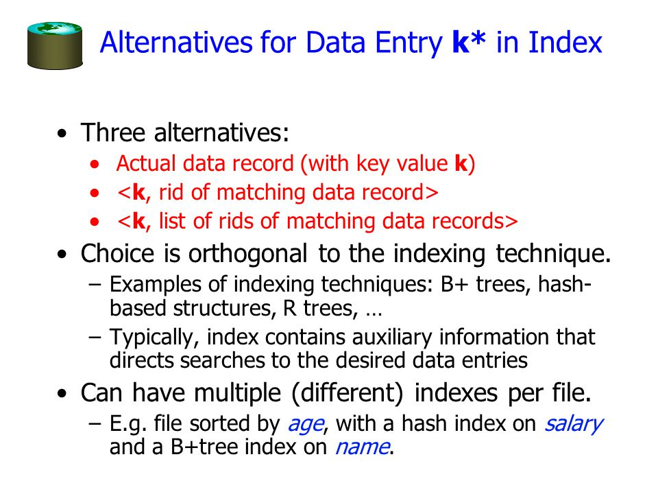 Alternatives for Data Entry k* in Index Three alternatives:  Actual data record (with key value k)  Choice is orthogonal to the indexing technique.
