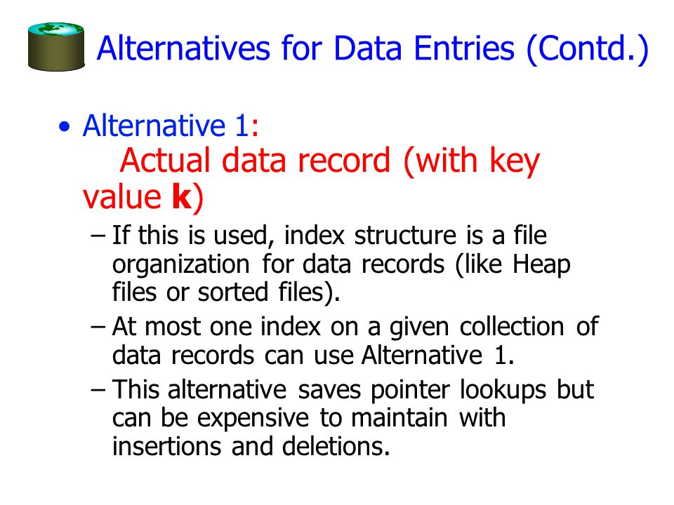 Alternatives for Data Entries (Contd.) Alternative 1: Actual data record (with key value k) –If this is used, index structure is a file organization for data records (like Heap files or sorted files).