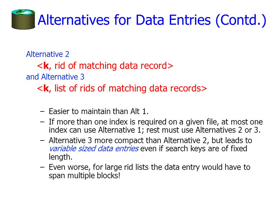 Alternatives for Data Entries (Contd.) Alternative 2 and Alternative 3 –Easier to maintain than Alt 1. –If more than one index is required on a given