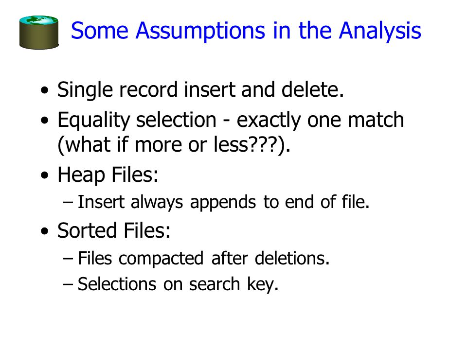 Some Assumptions in the Analysis Single record insert and delete. Equality selection - exactly one match (what if more or less???). Heap Files: –Inser