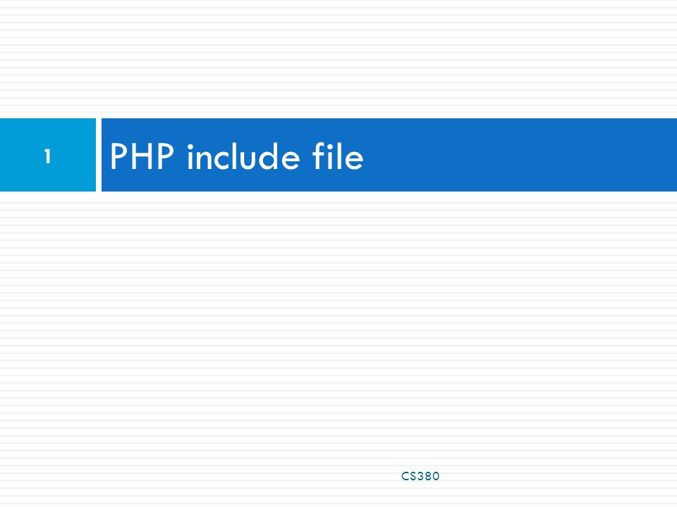 PHP Include File  Insert the content of one PHP file into another PHP file before the server executes it  Use the  include() generates a warning, but the script will continue execution  require() generates a fatal error, and the script will stop CS380 2