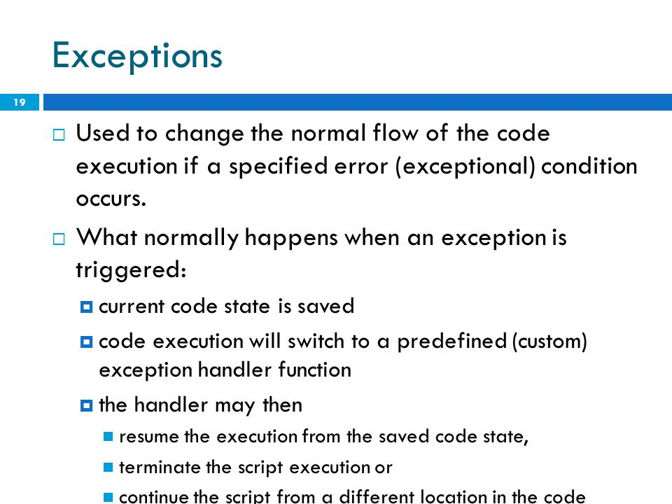 Exceptions  Used to change the normal flow of the code execution if a specified error (exceptional) condition occurs.  What normally happens when an