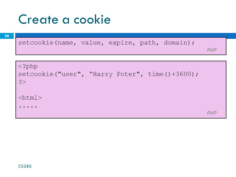 Create a cookie 28 setcookie(name, value, expire, path, domain); PHP CS PHP