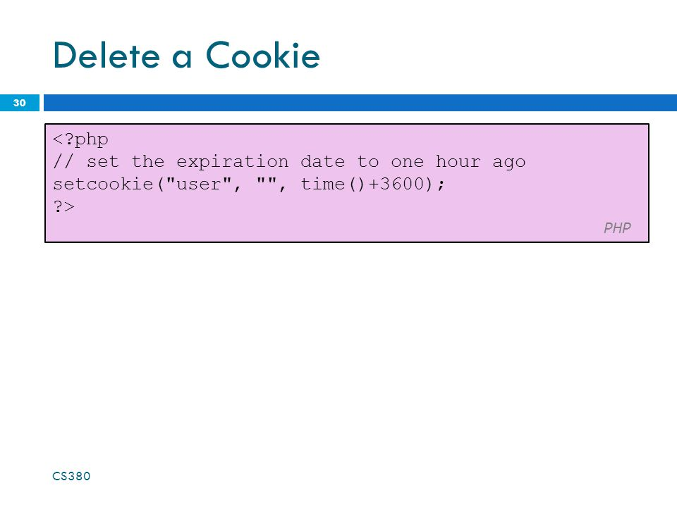 Delete a Cookie 30 CS380 <?php // set the expiration date to one hour ago setcookie(