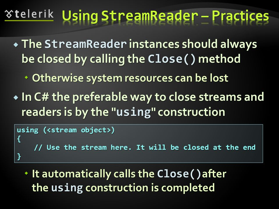  The StreamReader instances should always be closed by calling the Close() method  Otherwise system resources can be lost  In C# the preferable way to close streams and readers is by the using construction  It automatically calls the Close() after the using construction is completed using ( ) { // Use the stream here.