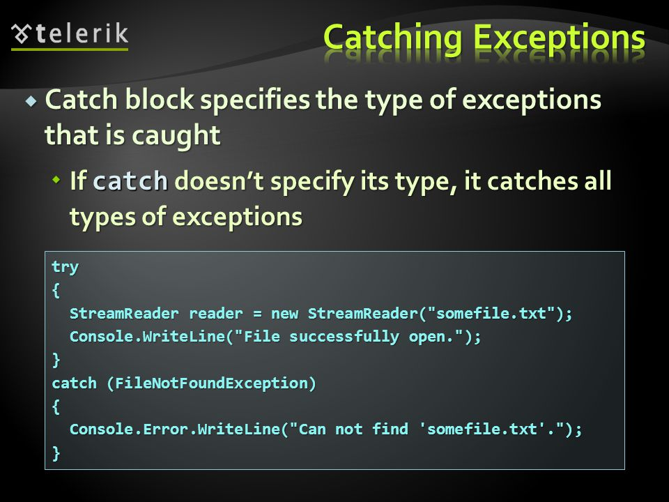  Catch block specifies the type of exceptions that is caught  If catch doesn't specify its type, it catches all types of exceptions try{ StreamReader reader = new StreamReader( somefile.txt ); StreamReader reader = new StreamReader( somefile.txt ); Console.WriteLine( File successfully open. ); Console.WriteLine( File successfully open. );} catch (FileNotFoundException) { Console.Error.WriteLine( Can not find somefile.txt . ); Console.Error.WriteLine( Can not find somefile.txt . );}