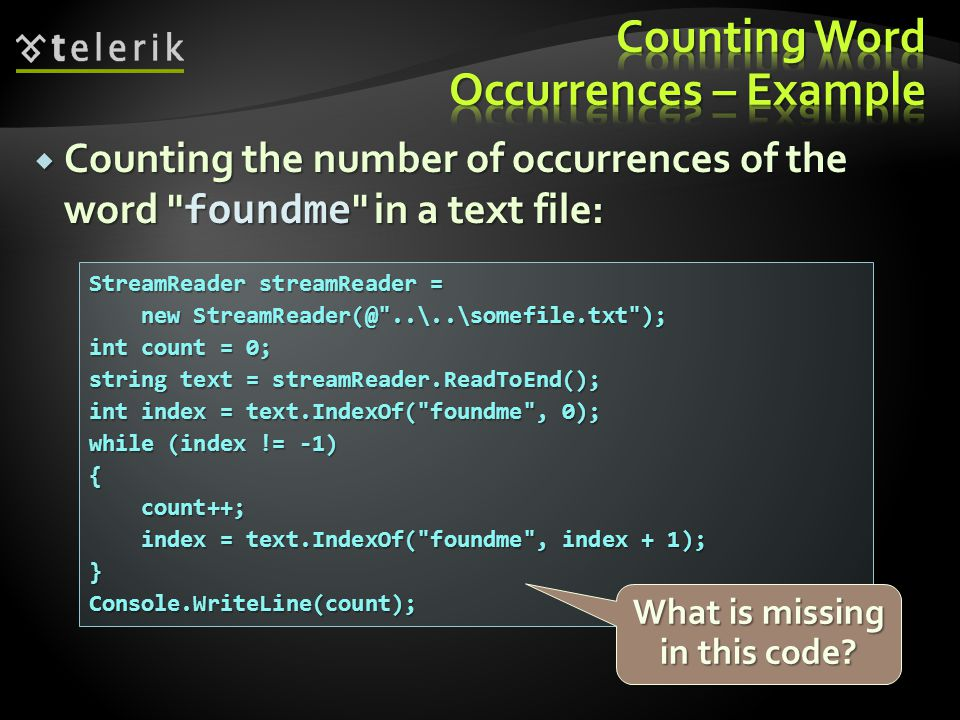 Counting the number of occurrences of the word foundme in a text file: StreamReader streamReader = new StreamReader(@ ..\..\somefile.txt ); new StreamReader(@ ..\..\somefile.txt ); int count = 0; string text = streamReader.ReadToEnd(); int index = text.IndexOf( foundme , 0); while (index != -1) { count++; count++; index = text.IndexOf( foundme , index + 1); index = text.IndexOf( foundme , index + 1);}Console.WriteLine(count); What is missing in this code