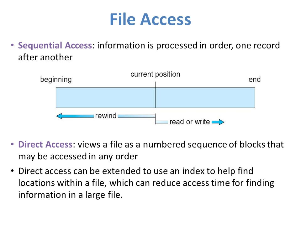 File Access Sequential Access: information is processed in order, one record after another Direct Access: views a file as a numbered sequence of block