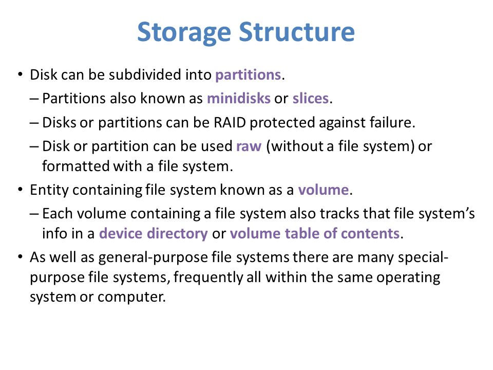 Storage Structure Disk can be subdivided into partitions. – Partitions also known as minidisks or slices. – Disks or partitions can be RAID protected