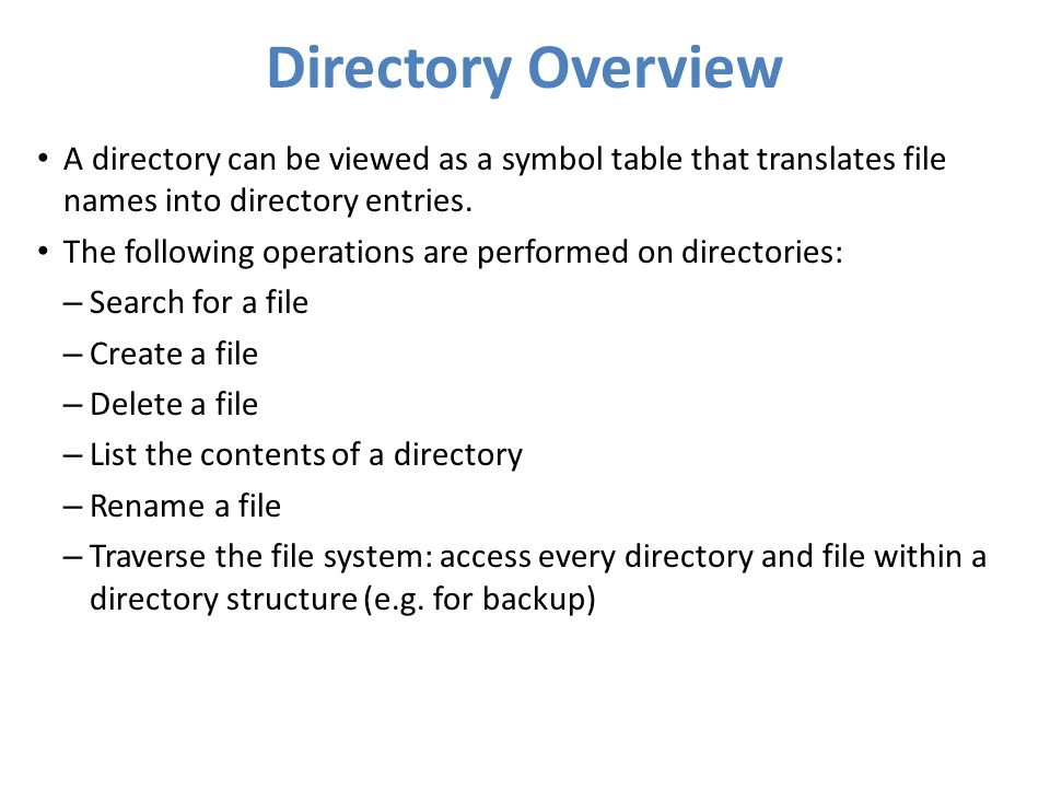 Directory Overview A directory can be viewed as a symbol table that translates file names into directory entries. The following operations are perform
