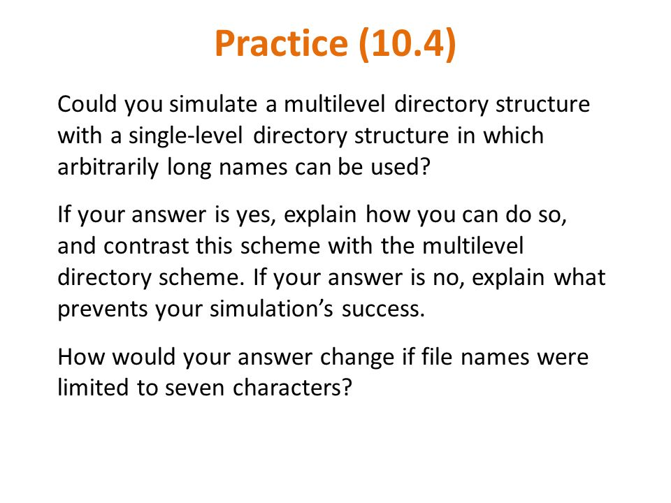 Practice (10.4) Could you simulate a multilevel directory structure with a single-level directory structure in which arbitrarily long names can be use