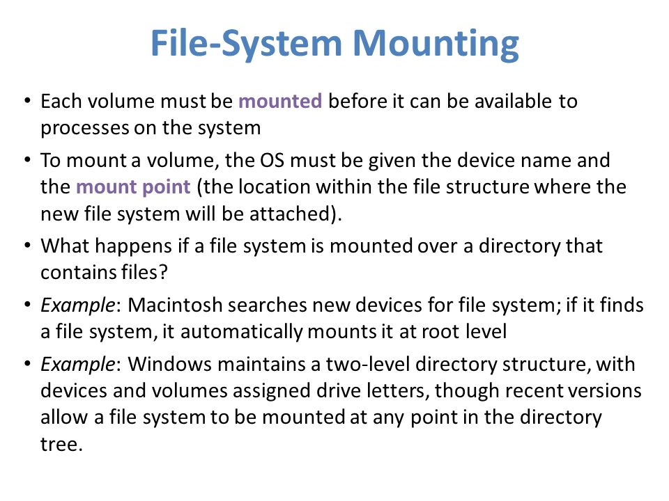 File-System Mounting Each volume must be mounted before it can be available to processes on the system To mount a volume, the OS must be given the dev
