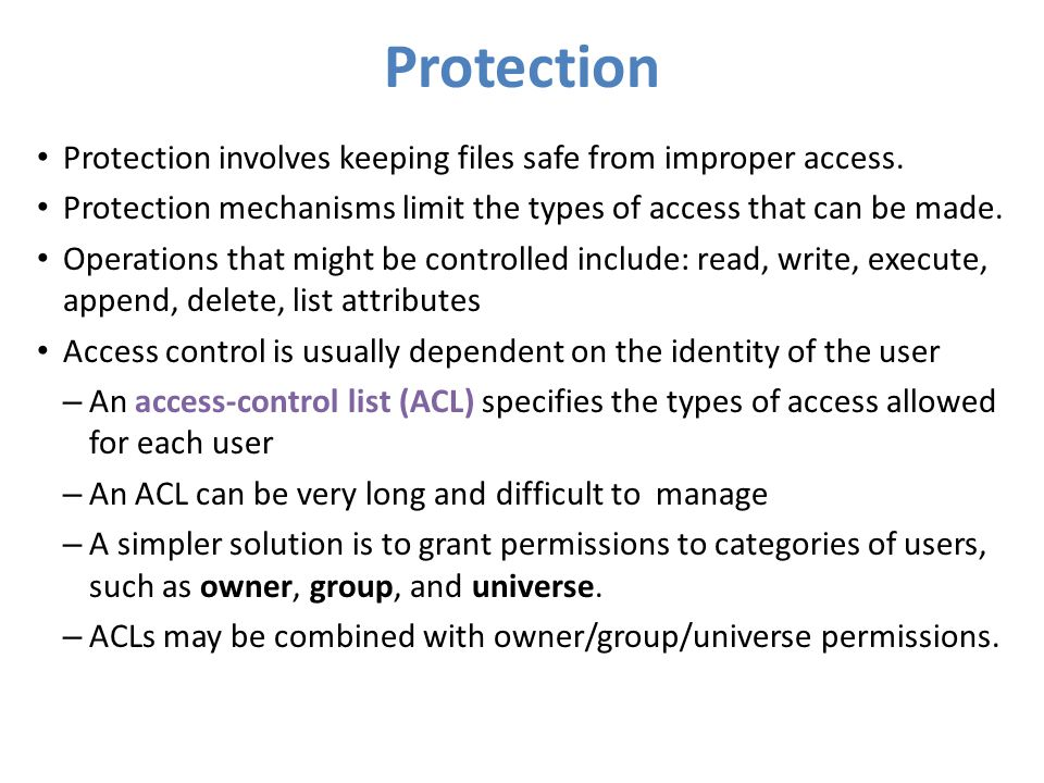 Protection Protection involves keeping files safe from improper access. Protection mechanisms limit the types of access that can be made. Operations t