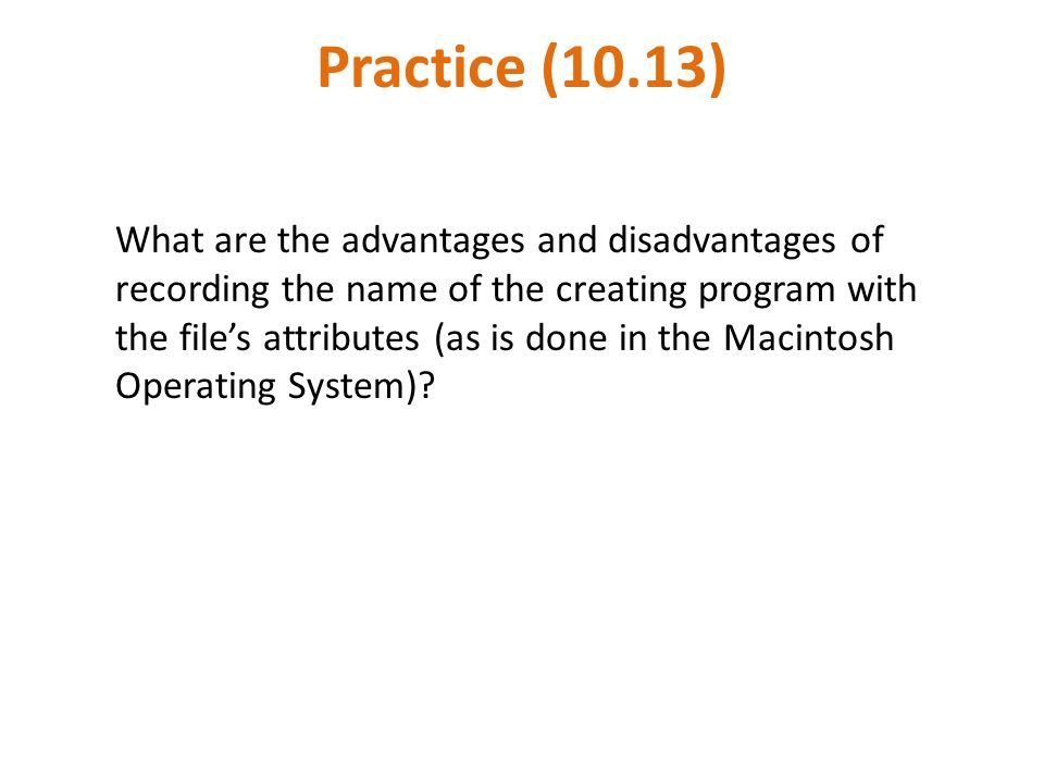 Practice (10.13) What are the advantages and disadvantages of recording the name of the creating program with the file's attributes (as is done in the