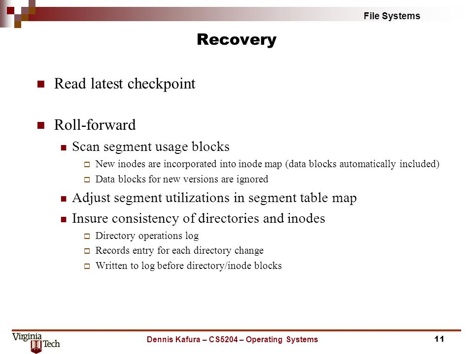 File Systems Recovery Dennis Kafura – CS5204 – Operating Systems11 Read latest checkpoint Roll-forward Scan segment usage blocks  New inodes are incorporated into inode map (data blocks automatically included)  Data blocks for new versions are ignored Adjust segment utilizations in segment table map Insure consistency of directories and inodes  Directory operations log  Records entry for each directory change  Written to log before directory/inode blocks