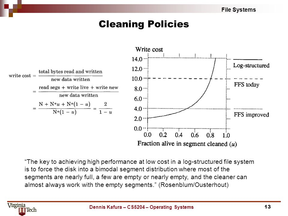 File Systems Cleaning Policies Dennis Kafura – CS5204 – Operating Systems13 The key to achieving high performance at low cost in a log-structured file system is to force the disk into a bimodal segment distribution where most of the segments are nearly full, a few are empty or nearly empty, and the cleaner can almost always work with the empty segments. (Rosenblum/Ousterhout)