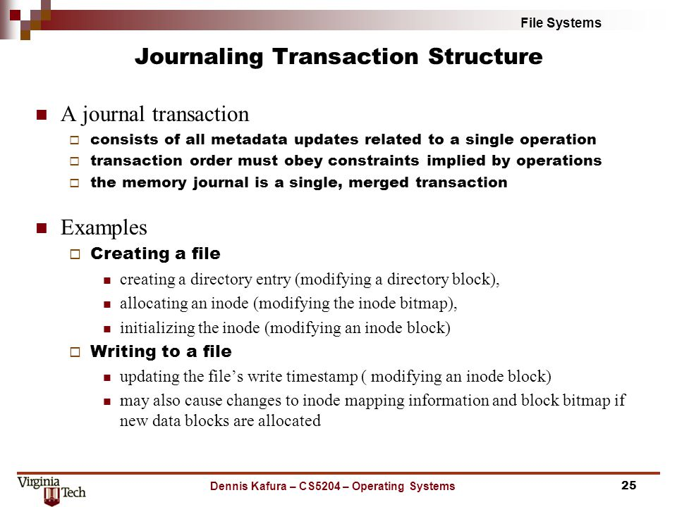 File Systems Journaling Transaction Structure A journal transaction  consists of all metadata updates related to a single operation  transaction order must obey constraints implied by operations  the memory journal is a single, merged transaction Examples  Creating a file creating a directory entry (modifying a directory block), allocating an inode (modifying the inode bitmap), initializing the inode (modifying an inode block)  Writing to a file updating the file's write timestamp ( modifying an inode block) may also cause changes to inode mapping information and block bitmap if new data blocks are allocated Dennis Kafura – CS5204 – Operating Systems25