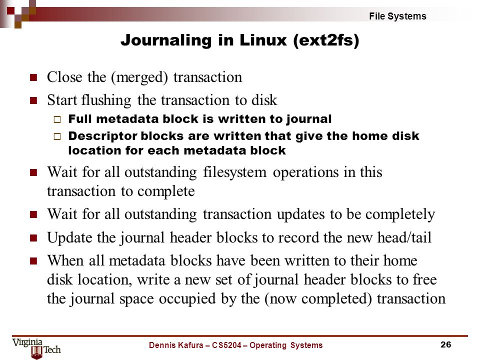 File Systems Journaling in Linux (ext2fs) Close the (merged) transaction Start flushing the transaction to disk  Full metadata block is written to journal  Descriptor blocks are written that give the home disk location for each metadata block Wait for all outstanding filesystem operations in this transaction to complete Wait for all outstanding transaction updates to be completely Update the journal header blocks to record the new head/tail When all metadata blocks have been written to their home disk location, write a new set of journal header blocks to free the journal space occupied by the (now completed) transaction Dennis Kafura – CS5204 – Operating Systems26