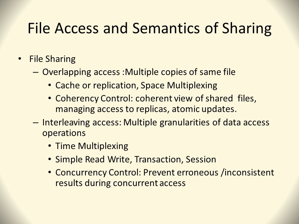 File Access and Semantics of Sharing File Sharing – Overlapping access :Multiple copies of same file Cache or replication, Space Multiplexing Coherency Control: coherent view of shared files, managing access to replicas, atomic updates.