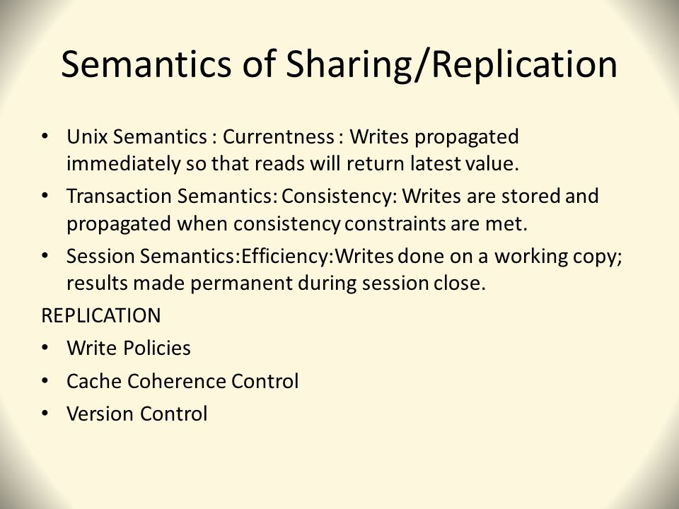 Semantics of Sharing/Replication Unix Semantics : Currentness : Writes propagated immediately so that reads will return latest value.