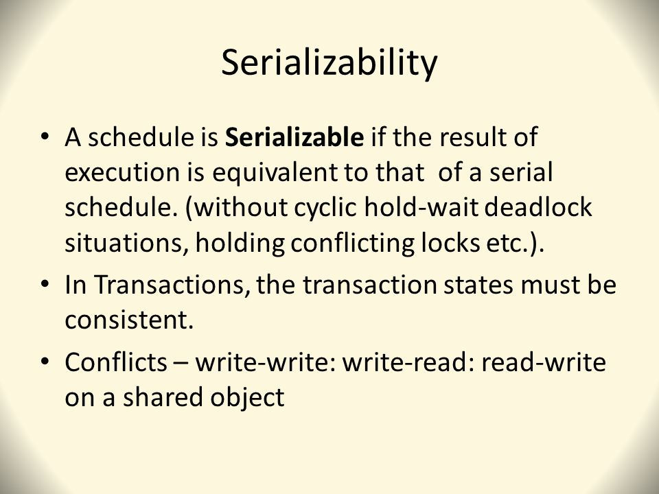 Serializability A schedule is Serializable if the result of execution is equivalent to that of a serial schedule.