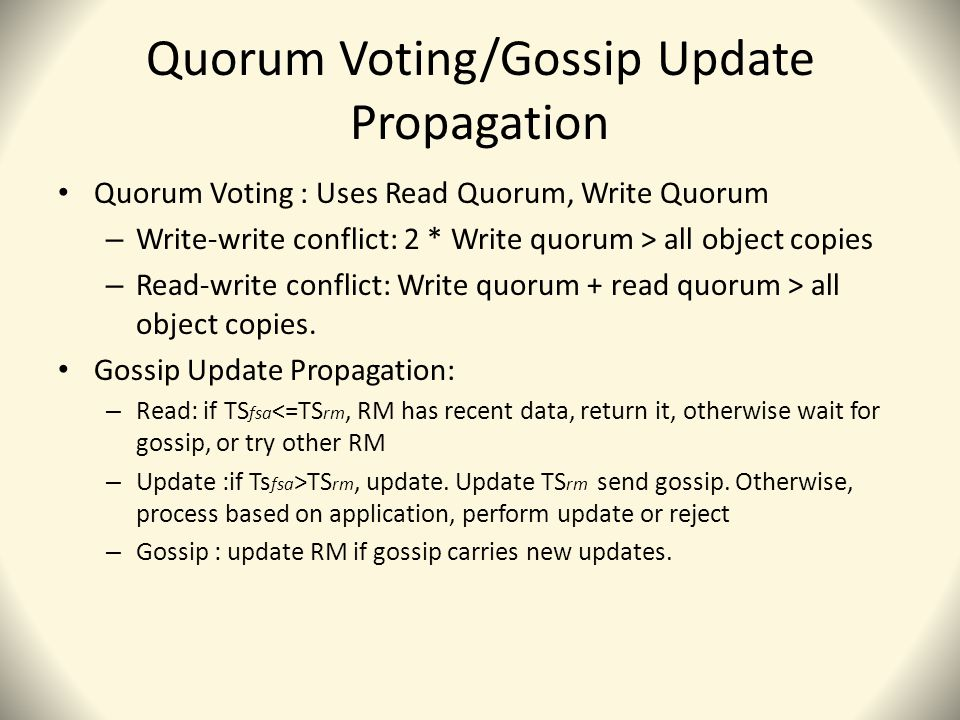 Quorum Voting/Gossip Update Propagation Quorum Voting : Uses Read Quorum, Write Quorum – Write-write conflict: 2 * Write quorum > all object copies – Read-write conflict: Write quorum + read quorum > all object copies.