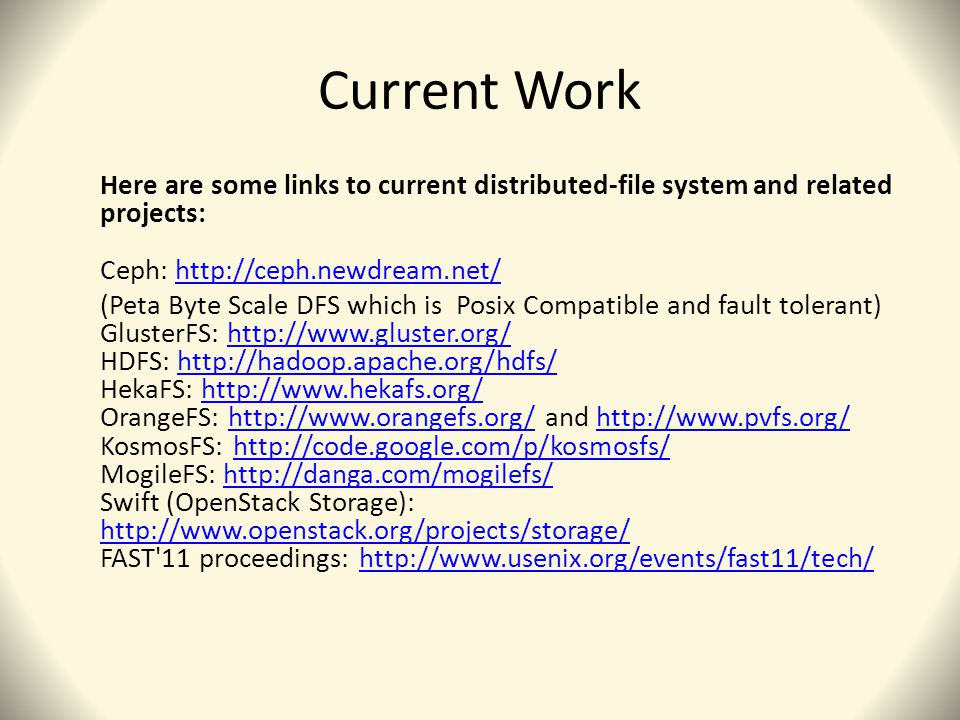 Current Work Here are some links to current distributed-file system and related projects: Ceph: http://ceph.newdream.net/http://ceph.newdream.net/ (Peta Byte Scale DFS which is Posix Compatible and fault tolerant) GlusterFS: http://www.gluster.org/ HDFS: http://hadoop.apache.org/hdfs/ HekaFS: http://www.hekafs.org/ OrangeFS: http://www.orangefs.org/ and http://www.pvfs.org/ KosmosFS: http://code.google.com/p/kosmosfs/ MogileFS: http://danga.com/mogilefs/ Swift (OpenStack Storage): http://www.openstack.org/projects/storage/ FAST 11 proceedings: http://www.usenix.org/events/fast11/tech/http://www.gluster.org/http://hadoop.apache.org/hdfs/http://www.hekafs.org/http://www.orangefs.org/http://www.pvfs.org/http://code.google.com/p/kosmosfs/http://danga.com/mogilefs/ http://www.openstack.org/projects/storage/http://www.usenix.org/events/fast11/tech/