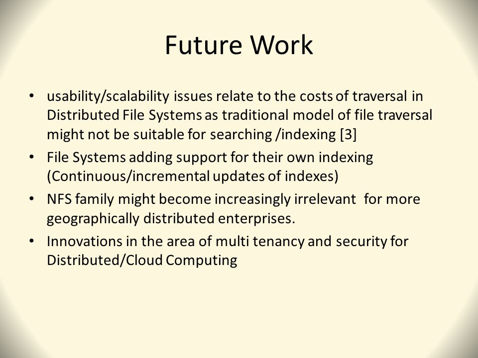 Future Work usability/scalability issues relate to the costs of traversal in Distributed File Systems as traditional model of file traversal might not be suitable for searching /indexing [3] File Systems adding support for their own indexing (Continuous/incremental updates of indexes) NFS family might become increasingly irrelevant for more geographically distributed enterprises.