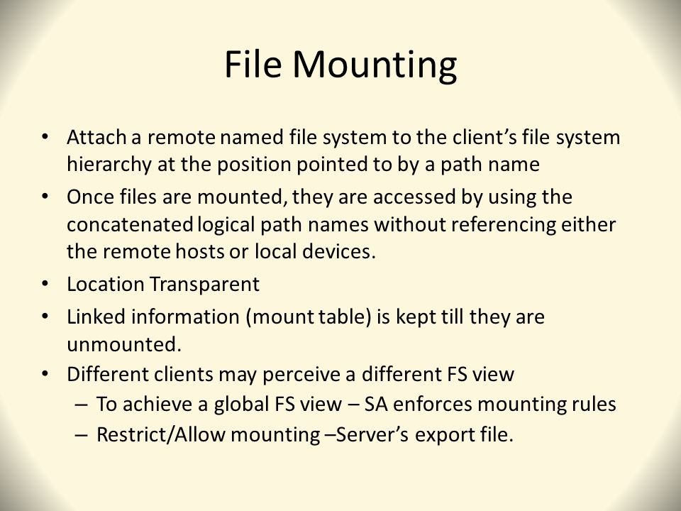 File Mounting Attach a remote named file system to the client's file system hierarchy at the position pointed to by a path name Once files are mounted, they are accessed by using the concatenated logical path names without referencing either the remote hosts or local devices.
