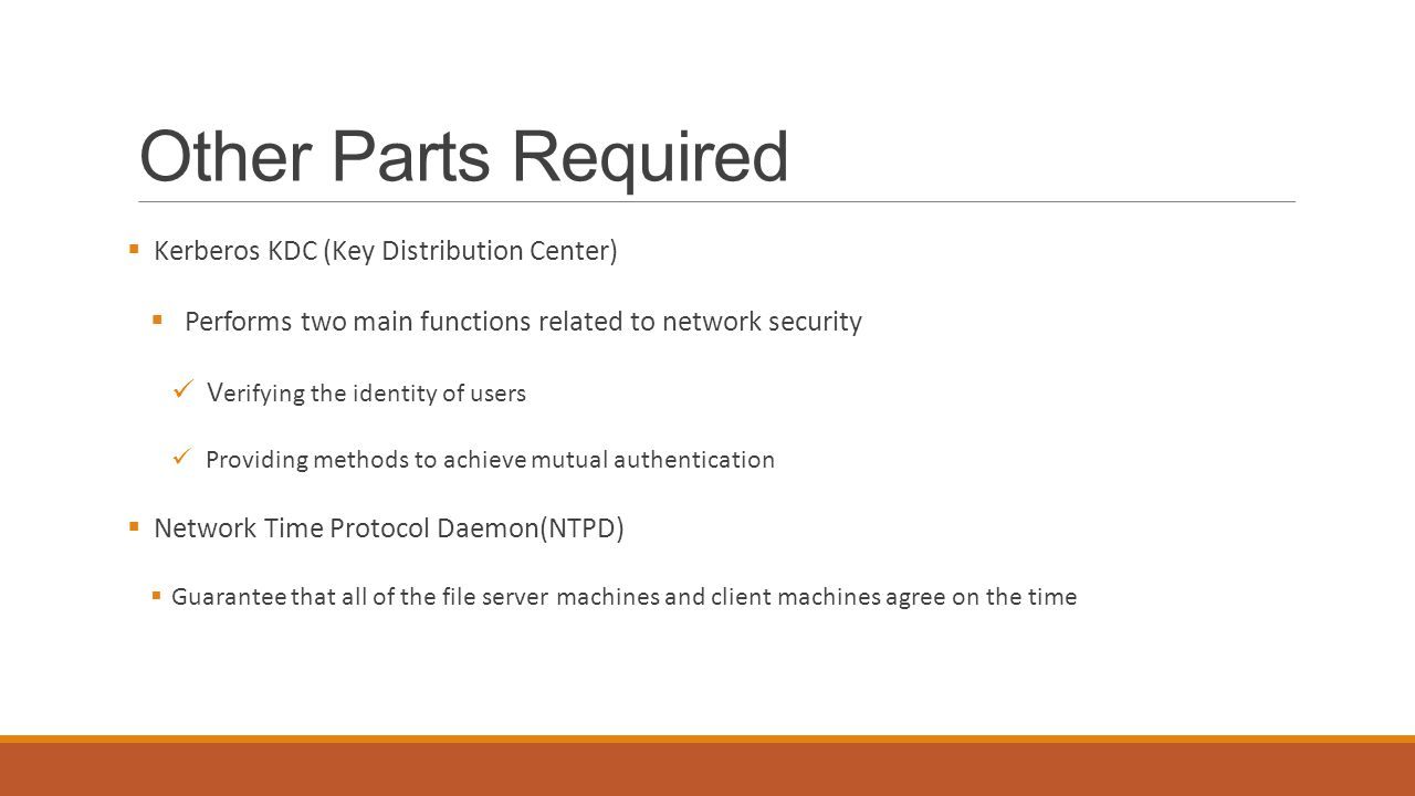 Other Parts Required  Kerberos KDC (Key Distribution Center)  Performs two main functions related to network security V erifying the identity of users Providing methods to achieve mutual authentication  Network Time Protocol Daemon(NTPD)  Guarantee that all of the file server machines and client machines agree on the time