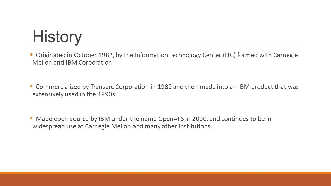 History  Originated in October 1982, by the Information Technology Center (ITC) formed with Carnegie Mellon and IBM Corporation  Commercialized by Transarc Corporation in 1989 and then made into an IBM product that was extensively used in the 1990s.