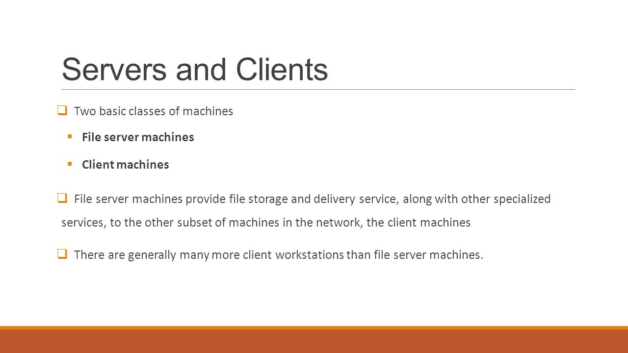 Servers and Clients  Two basic classes of machines  File server machines  Client machines  File server machines provide file storage and delivery service, along with other specialized services, to the other subset of machines in the network, the client machines  There are generally many more client workstations than file server machines.