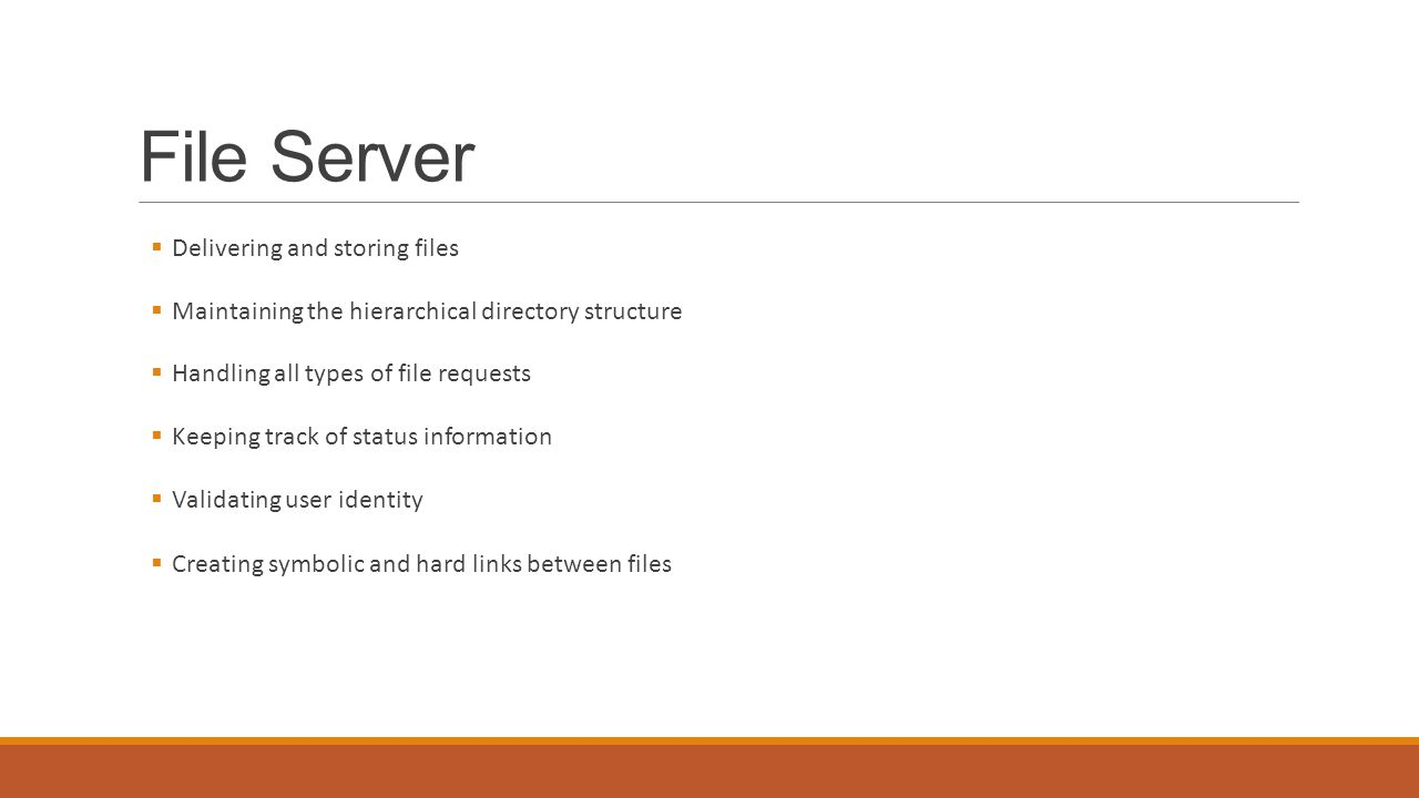 File Server  Delivering and storing files  Maintaining the hierarchical directory structure  Handling all types of file requests  Keeping track of status information  Validating user identity  Creating symbolic and hard links between files