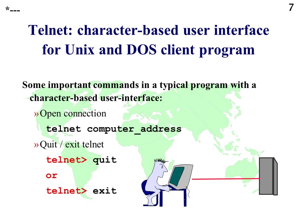 7 Telnet: character-based user interface for Unix and DOS client program Some important commands in a typical program with a character-based user-interface: »Open connection telnet computer_address »Quit / exit telnet telnet> quit or telnet> exit *---