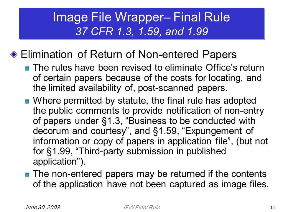 IFW Final RuleJune 30, 200311 Elimination of Return of Non-entered Papers The rules have been revised to eliminate Office's return of certain papers because of the costs for locating, and the limited availability of, post-scanned papers.