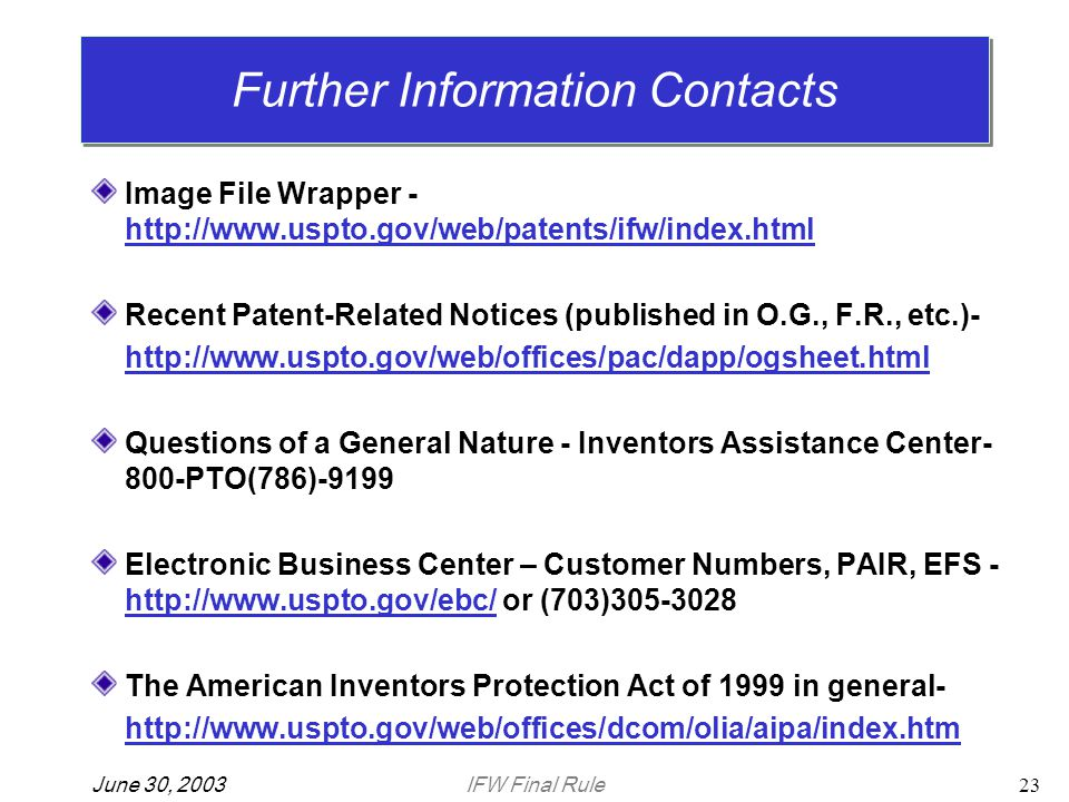 IFW Final RuleJune 30, 200323 Image File Wrapper - http://www.uspto.gov/web/patents/ifw/index.html Recent Patent-Related Notices (published in O.G., F.R., etc.)- http://www.uspto.gov/web/offices/pac/dapp/ogsheet.html Questions of a General Nature - Inventors Assistance Center- 800-PTO(786)-9199 Electronic Business Center – Customer Numbers, PAIR, EFS - http://www.uspto.gov/ebc/ or (703)305-3028 The American Inventors Protection Act of 1999 in general- http://www.uspto.gov/web/offices/dcom/olia/aipa/index.htm Further Information Contacts
