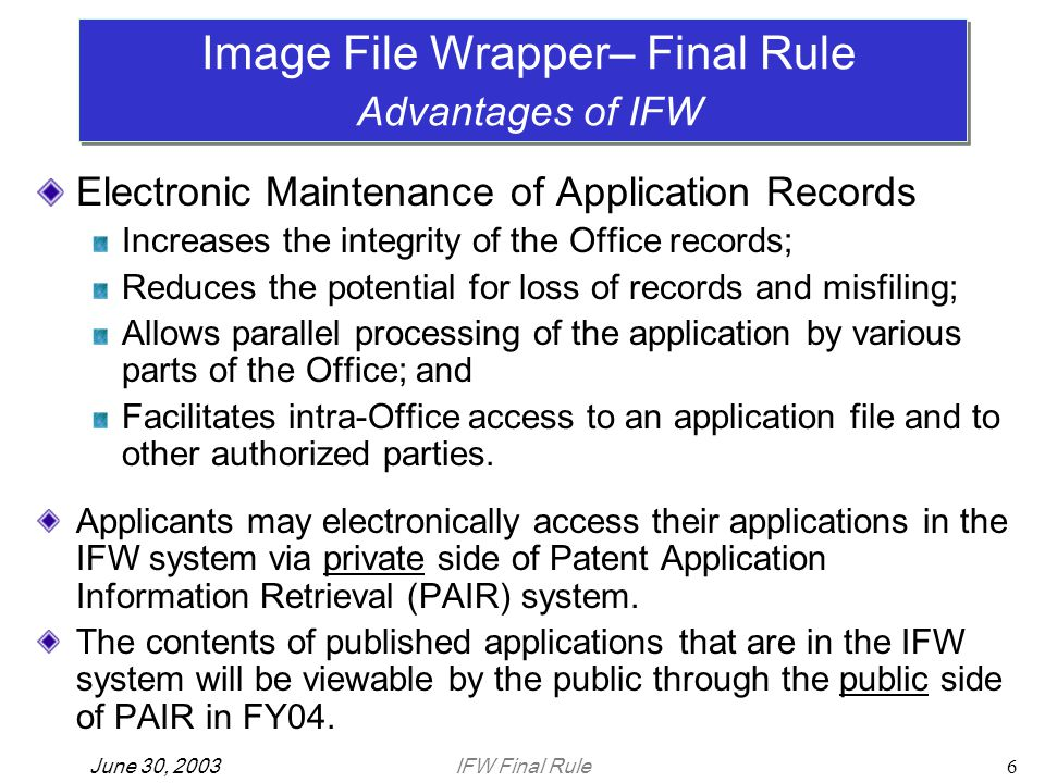 IFW Final RuleJune 30, 20036 Electronic Maintenance of Application Records Increases the integrity of the Office records; Reduces the potential for loss of records and misfiling; Allows parallel processing of the application by various parts of the Office; and Facilitates intra-Office access to an application file and to other authorized parties.