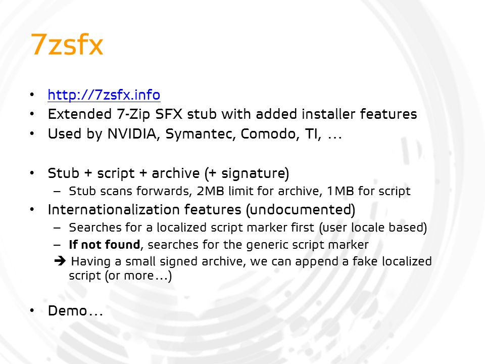 7zsfx http://7zsfx.info Extended 7-Zip SFX stub with added installer features Used by NVIDIA, Symantec, Comodo, TI, … Stub + script + archive (+ signa