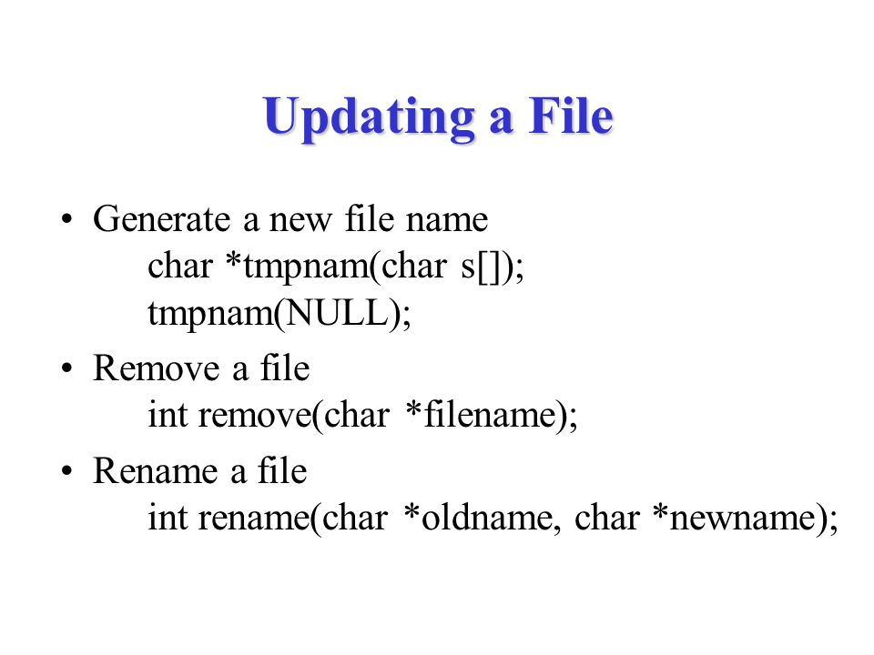 Updating a File Generate a new file name char *tmpnam(char s[]); tmpnam(NULL); Remove a file int remove(char *filename); Rename a file int rename(char *oldname, char *newname);